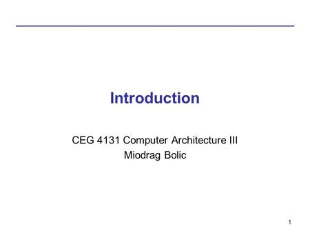 1 Introduction CEG 4131 Computer Architecture III Miodrag Bolic.