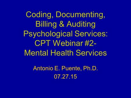 Coding, Documenting, Billing & Auditing Psychological Services: CPT Webinar #2- Mental Health Services Antonio E. Puente, Ph.D. 07.27.15.