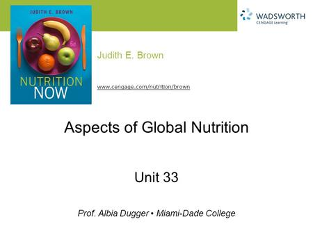 Judith E. Brown Prof. Albia Dugger Miami-Dade College www.cengage.com/nutrition/brown Aspects of Global Nutrition Unit 33.