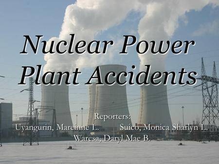 Nuclear Power Plant Accidents Reporters: Uyangurin, Mareinne L. Suico, Monica Sharlyn L. Waresa, Daryl Mae B.