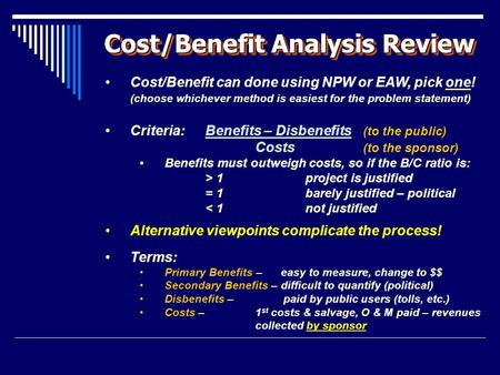 Cost/Benefit Analysis Review Cost/Benefit can done using NPW or EAW, pick one! (choose whichever method is easiest for the problem statement) Criteria: