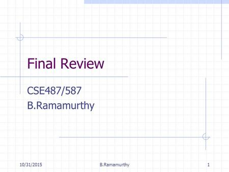 10/31/2015B.Ramamurthy1 Final Review CSE487/587 B.Ramamurthy.