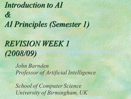 Introduction to AI & AI Principles (Semester 1) REVISION WEEK 1 (2008/09) John Barnden Professor of Artificial Intelligence School of Computer Science.