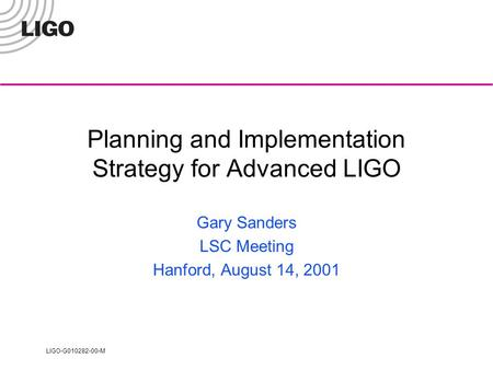 LIGO-G010282-00-M Planning and Implementation Strategy for Advanced LIGO Gary Sanders LSC Meeting Hanford, August 14, 2001.