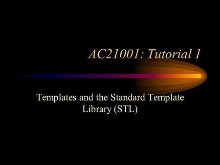 AC21001: Tutorial 1 Templates and the Standard Template Library (STL)
