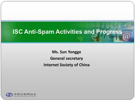 Ms. Sun Yongge General secretary Internet Society of China ISC Anti-Spam Activities and Progress.