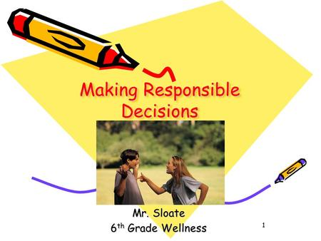 1 Making Responsible Decisions Pg. 36-41 (Blue Book) Mr. Sloate 6 th Grade Wellness.