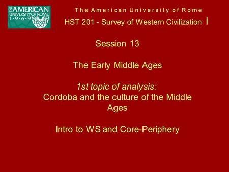 T h e A m e r i c a n U n i v e r s i t y o f R o m e HST 201 - Survey of Western Civilization I Session 13 The Early Middle Ages 1st topic of analysis: