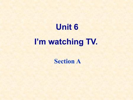 Unit 6 I'm watching TV. Section A. Grammar Focus What are you doing?I'm watching TV. What's she doing?She's washing her clothes. What are they doing?They're.
