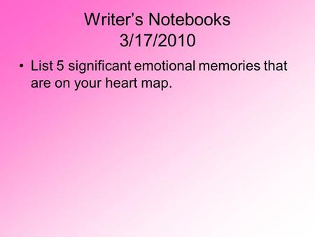 Writer's Notebooks 3/17/2010 List 5 significant emotional memories that are on your heart map.