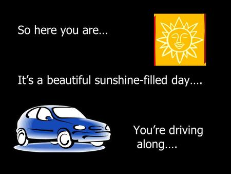 So here you are… It's a beautiful sunshine-filled day…. You're driving along….