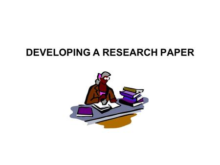 DEVELOPING A RESEARCH PAPER. WHAT WILL BE COVERED Choosing & Limiting a Topic Using the Library to Find Information Preparing a Preliminary Outline Taking.