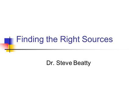 Finding the Right Sources Dr. Steve Beatty Types of Sources Primary Sources.