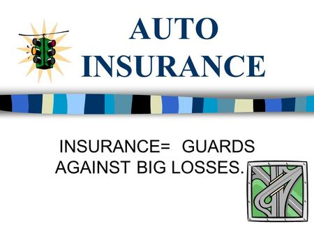 AUTO INSURANCE INSURANCE= GUARDS AGAINST BIG LOSSES.