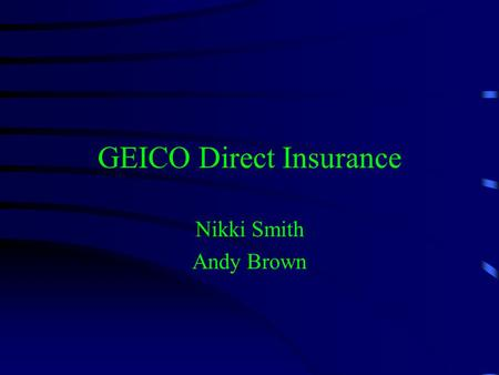 GEICO Direct Insurance Nikki Smith Andy Brown. In the Beginning... GEICO was created in 1936 to insure federal employees Militaries insurer of choice.