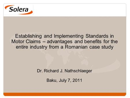 Establishing and Implementing Standards in Motor Claims – advantages and benefits for the entire industry from a Romanian case study Dr. Richard J. Nathschlaeger.