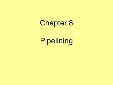 "Chapter 8 Pipelining. A strategy for employing parallelism to achieve better performance Taking the ""assembly line"" approach to fetching and executing."