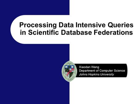 Xiaodan Wang Department of Computer Science Johns Hopkins University Processing Data Intensive Queries in Scientific Database Federations.