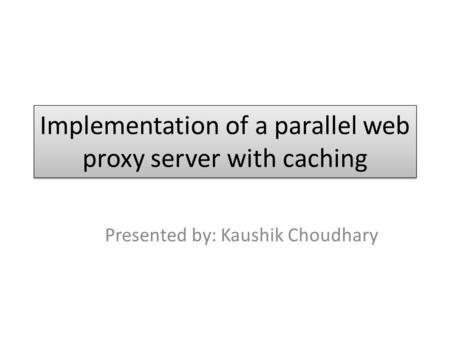 Implementation of a parallel web proxy server with caching Presented by: Kaushik Choudhary.