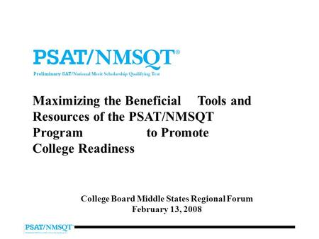 Maximizing the Beneficial Tools and Resources of the PSAT/NMSQT Program to Promote College Readiness College Board Middle States Regional Forum February.