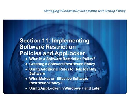 Section 11: Implementing Software Restriction Policies and AppLocker What Is a Software Restriction Policy? Creating a Software Restriction Policy Using.