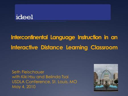Intercontinental Language Instruction in an Interactive Distance Learning Classroom Seth Fleischauer with Kiki Hsu and Belinda Tsai USDLA Conference, St.