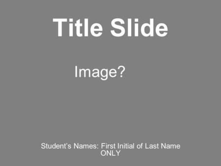 Title Slide Student's Names: First Initial of Last Name ONLY Image?