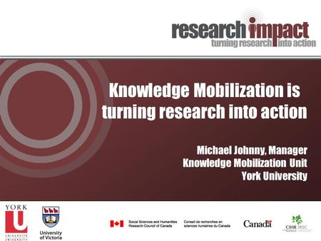 Knowledge Mobilization is turning research into action Michael Johnny, Manager Knowledge Mobilization Unit York University.