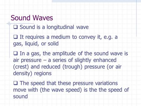 Sound Waves  Sound is a longitudinal wave  It requires a medium to convey it, e.g. a gas, liquid, or solid  In a gas, the amplitude of the sound wave.
