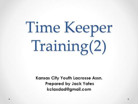 Time Keeper Training(2) Kansas City Youth Lacrosse Assn. Prepared by Jack Yates