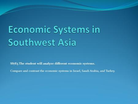 SS7E5 The student will analyze different economic systems. Compare and contrast the economic systems in Israel, Saudi Arabia, and Turkey.