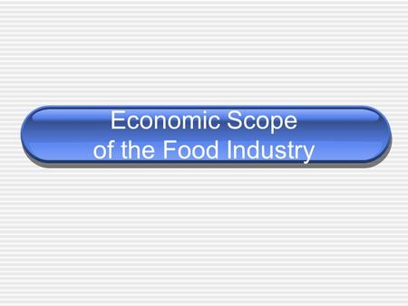Economic Scope of the Food Industry. Food Industry The food industry is involved in the production, processing, storage, preparation, and distribution.