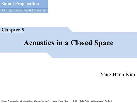 Sound Propagation: An Impedance Based Approach Yang-Hann Kim © 2010 John Wiley & Sons (Asia) Pte Ltd Sound Propagation An Impedance Based Approach Acoustics.