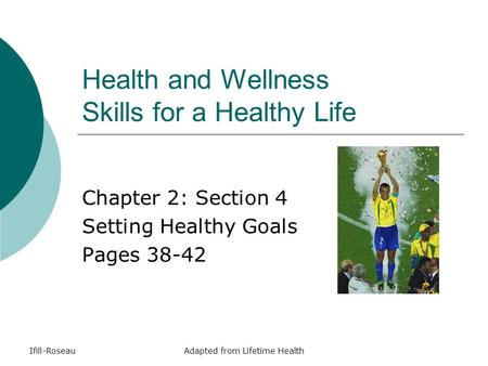 Ifill-RoseauAdapted from Lifetime Health Health and Wellness Skills for a Healthy Life Chapter 2: Section 4 Setting Healthy Goals Pages 38-42.