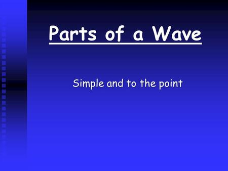 Parts of a Wave Simple and to the point Amplitude n n The height of the wave at any point is called its amplitude.