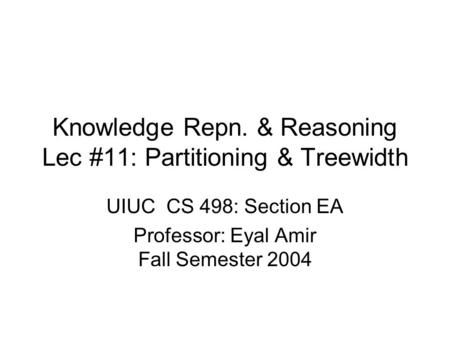 Knowledge Repn. & Reasoning Lec #11: Partitioning & Treewidth UIUC CS 498: Section EA Professor: Eyal Amir Fall Semester 2004.