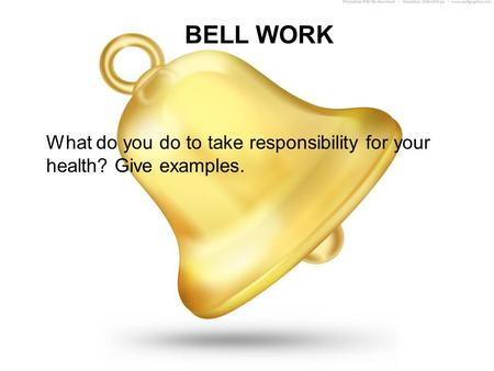 BELL WORK What do you do to take responsibility for your health? Give examples.