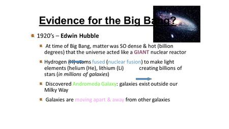 Evidence for the Big Bang? 1920's – Edwin Hubble At time of Big Bang, matter was SO dense & hot (billion degrees) that the universe acted like a GIANT.