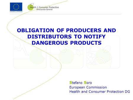 S tefano S oro European Commission Health and Consumer Protection DG OBLIGATION OF PRODUCERS AND DISTRIBUTORS TO NOTIFY DANGEROUS PRODUCTS.