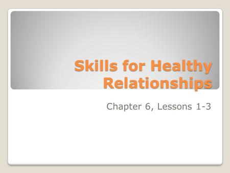 Skills for Healthy Relationships Chapter 6, Lessons 1-3.