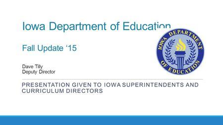 Iowa Department of Education Fall Update '15 Dave Tilly Deputy Director PRESENTATION GIVEN TO IOWA SUPERINTENDENTS AND CURRICULUM DIRECTORS.
