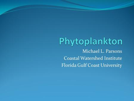 Phytoplankton Michael L. Parsons Coastal Watershed Institute