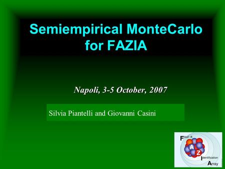Semiempirical MonteCarlo for FAZIA Napoli, 3-5 October, 2007 Giovanni Casini INFN Florence Silvia Piantelli and Giovanni Casini.