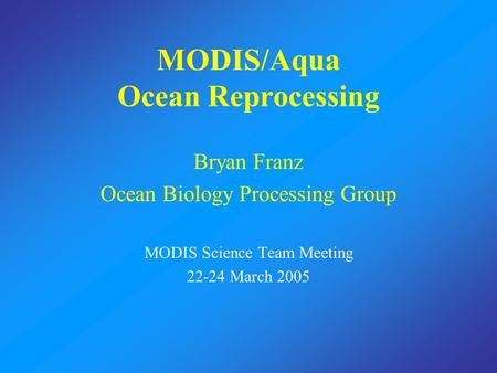 MODIS/Aqua Ocean Reprocessing Bryan Franz Ocean Biology Processing Group MODIS Science Team Meeting 22-24 March 2005.