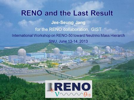 Jee-Seung Jang for the RENO collaboration, GIST International Workshop on RENO-50 toward Neutrino Mass Hierarch SNU, June 13-14, 2013.