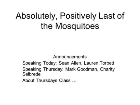 Absolutely, Positively Last of the Mosquitoes Announcements Speaking Today: Sean Allen, Lauren Torbett Speaking Thursday: Mark Goodman, Charity Selbrede.