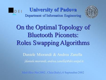 University of Padova Department of Information Engineering On the Optimal Topology of Bluetooth Piconets: Roles Swapping Algorithms Med-Hoc-Net 2002, Chia.