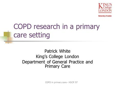 COPD in primary care - HSCR '07 COPD research in a primary care setting Patrick White King's College London Department of General Practice and Primary.