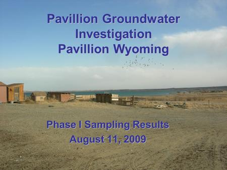 Pavillion Groundwater Investigation Pavillion Wyoming Phase I Sampling Results August 11, 2009.