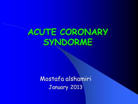 ACUTE CORONARY SYNDORME Mostafa alshamiri January 2013.